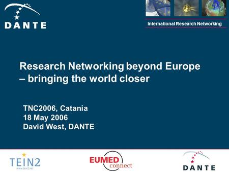 International Research Networking TNC2006, Catania 18 May 2006 David West, DANTE Research Networking beyond Europe – bringing the world closer.