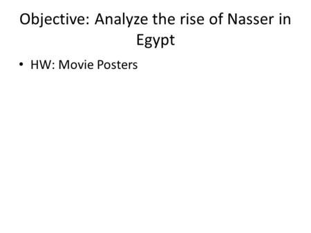 Objective: Analyze the rise of Nasser in Egypt HW: Movie Posters.