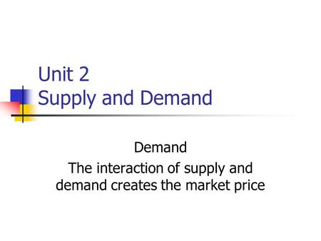 Unit 2 Supply and Demand Demand The interaction of supply and demand creates the market price.