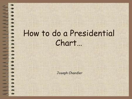 How to do a Presidential Chart… Joseph Chandler. Major Candidates This section includes the full names and party affiliation of the candidates For example: