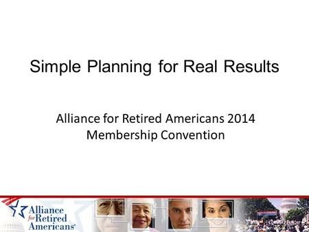 Simple Planning for Real Results Alliance for Retired Americans 2014 Membership Convention.