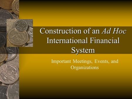 Construction of an Ad Hoc International Financial System Important Meetings, Events, and Organizations.