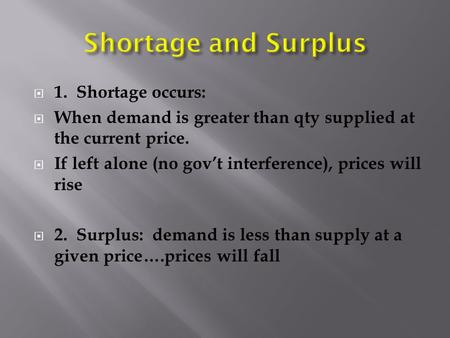  1. Shortage occurs:  When demand is greater than qty supplied at the current price.  If left alone (no gov't interference), prices will rise  2. Surplus: