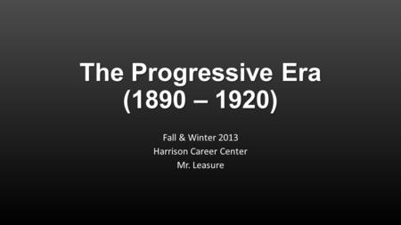 The Progressive Era (1890 – 1920) Fall & Winter 2013 Harrison Career Center Mr. Leasure.