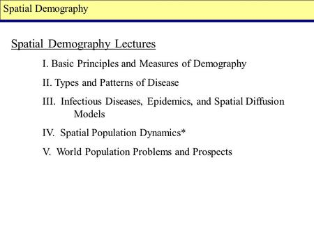 Spatial Demography Spatial Demography Lectures I. Basic Principles and Measures of Demography II. Types and Patterns of Disease III. Infectious Diseases,