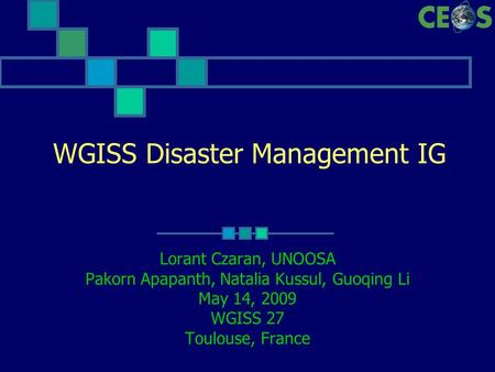 WGISS Disaster Management IG Lorant Czaran, UNOOSA Pakorn Apapanth, Natalia Kussul, Guoqing Li May 14, 2009 WGISS 27 Toulouse, France.