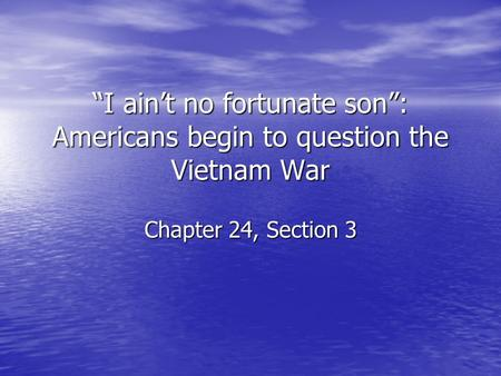 """I ain't no fortunate son"": Americans begin to question the Vietnam War Chapter 24, Section 3."