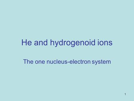 1 He and hydrogenoid ions The one nucleus-electron system.