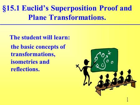 1 §15.1 Euclid's Superposition Proof and Plane Transformations. The student will learn: the basic concepts of transformations, isometries and reflections.