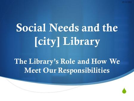  Social Needs and the [city] Library The Library's Role and How We Meet Our Responsibilities 10/23/2012.