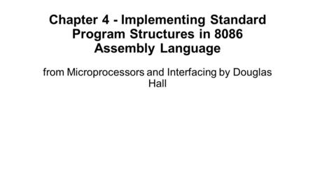 Chapter 4 - Implementing Standard Program Structures in 8086 Assembly Language from Microprocessors and Interfacing by Douglas Hall.