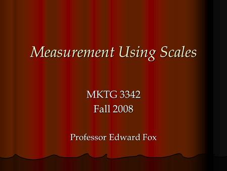 Measurement Using Scales MKTG 3342 Fall 2008 Professor Edward Fox.