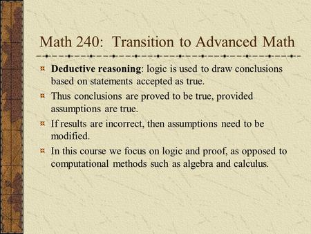 Math 240: Transition to Advanced Math Deductive reasoning: logic is used to draw conclusions based on statements accepted as true. Thus conclusions are.
