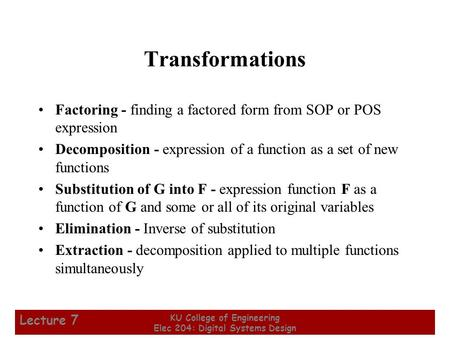 1 KU College of Engineering Elec 204: Digital Systems Design Lecture 7 Transformations Factoring - finding a factored form from SOP or POS expression Decomposition.