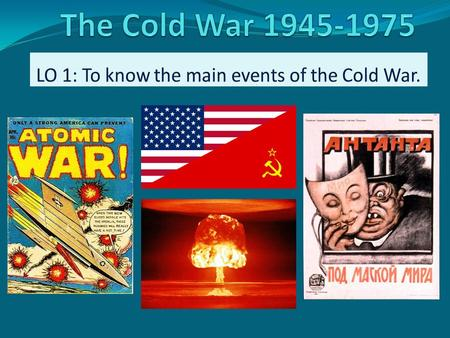 Cold War 1945-1975 (1991) 4 minutes – in groups of 3-4 spidergram / jot down everything you know (or think you know) about the Cold War… Prompts: Who?