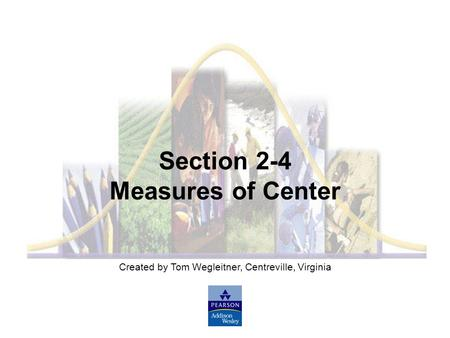 Created by Tom Wegleitner, Centreville, Virginia Section 2-4 Measures of Center.