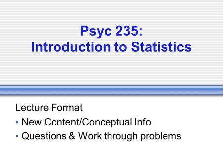 Psyc 235: Introduction to Statistics Lecture Format New Content/Conceptual Info Questions & Work through problems.