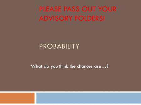 PLEASE PASS OUT YOUR ADVISORY FOLDERS! PROBABILITY What do you think the chances are…?