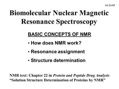 Biomolecular Nuclear Magnetic Resonance Spectroscopy BASIC CONCEPTS OF NMR How does NMR work? Resonance assignment Structure determination 01/24/05 NMR.