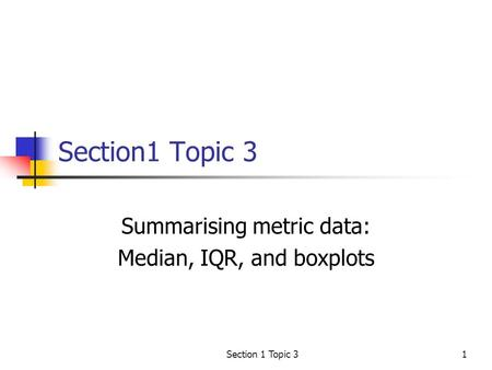 Section 1 Topic 31 Summarising metric data: Median, IQR, and boxplots.