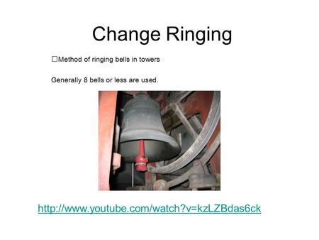 Change Ringing Method of ringing bells in towers Generally 8 bells or less are used.