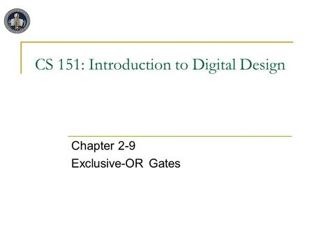 CS 151: Introduction to Digital Design Chapter 2-9 Exclusive-OR Gates.