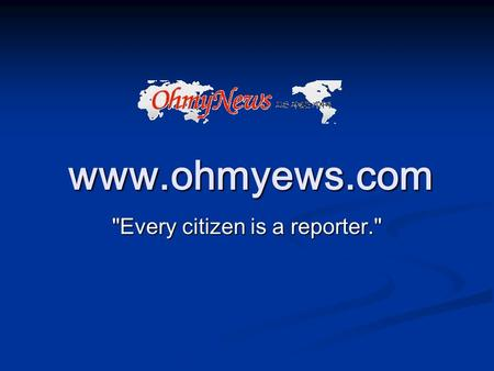 "Www.ohmyews.com Every citizen is a reporter.. Mission ""OhmyNews is a kind of public square in which the reform-minded generation meet and talk with."