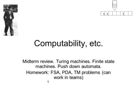 1 111 Computability, etc. Midterm review. Turing machines. Finite state machines. Push down automata. Homework: FSA, PDA, TM problems (can work in teams)