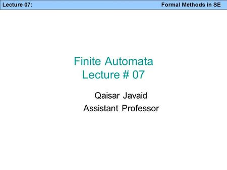 Lecture 07: Formal Methods in SE Finite Automata Lecture # 07 Qaisar Javaid Assistant Professor.