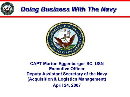 Doing Business With The Navy CAPT Marion Eggenberger SC, USN Executive Officer Deputy Assistant Secretary of the Navy (Acquisition & Logistics Management)