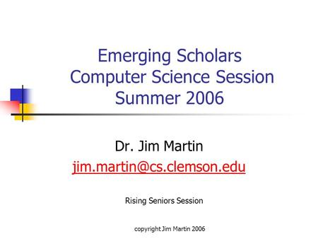 Copyright Jim Martin 2006 Emerging Scholars Computer Science Session Summer 2006 Dr. Jim Martin Rising Seniors Session.