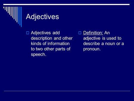 Adjectives  Adjectives add description and other kinds of information to two other parts of speech.  Definition: An adjective is used to describe a noun.