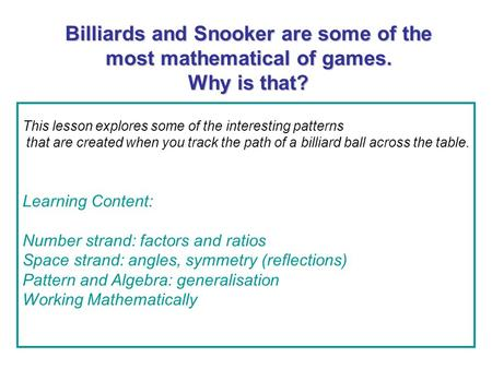 Billiards and Snooker are some of the most mathematical of games. Why is that? This lesson explores some of the interesting patterns that are created when.