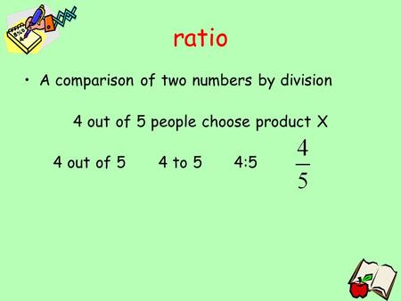 Ratio A comparison of two numbers by division 4 out of 5 people choose product X 4 out of 5 4 to 5 4:5.