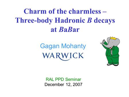 Gagan Mohanty Charm of the charmless – Three-body Hadronic B decays at BaBar RAL PPD Seminar December 12, 2007.