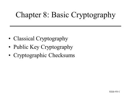 Slide #8-1 Chapter 8: Basic Cryptography Classical Cryptography Public Key Cryptography Cryptographic Checksums.