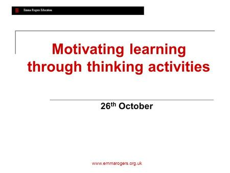 Emma Rogers Education www.emmarogers.org.uk Motivating learning through thinking activities 26 th October Emma Rogers Education.