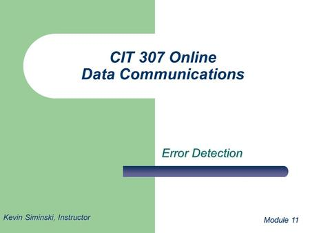 CIT 307 Online Data Communications Error Detection Module 11 Kevin Siminski, Instructor.