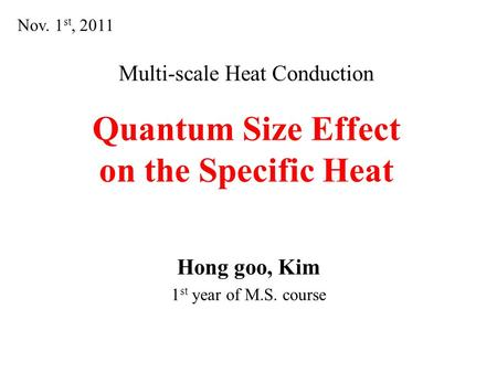 Multi-scale Heat Conduction Quantum Size Effect on the Specific Heat Hong goo, Kim 1 st year of M.S. course Nov. 1 st, 2011.