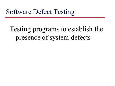 1 Software Defect Testing Testing programs to establish the presence of system defects.
