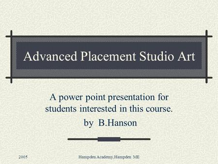 2005Hampden Academy, Hampden ME Advanced Placement Studio Art A power point presentation for students interested in this course. by B.Hanson.