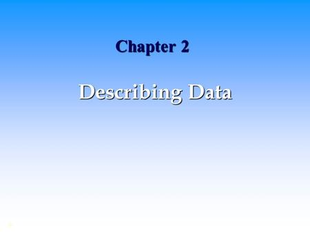 Chapter 2 Describing Data ©. Summarizing and Describing Data Tables and Graphs Tables and Graphs Numerical Measures Numerical Measures.