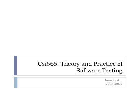 Csi565: Theory and Practice of Software Testing Introduction Spring 2009.