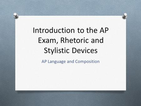 Introduction to the AP Exam, Rhetoric and Stylistic Devices AP Language and Composition.