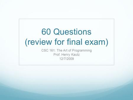 60 Questions (review for final exam) CSC 161: The Art of Programming Prof. Henry Kautz 12/7/2009 1.