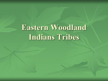 Eastern Woodland Indians Tribes. Tribes The group of Native American known as the Woodland Indians is made up of several tribes. These are some of the.