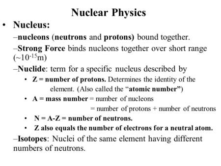 Nuclear Physics Nucleus: –nucleons (neutrons and protons) bound together. –Strong Force binds nucleons together over short range (~10 -15 m) –Nuclide: