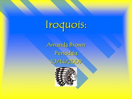 Iroquois: Amanda Brown Period 6a 10/14/2009. Iroquois: The name of my tribe is Iroquois. Iroquois is a family of North American Indian languages spoken.