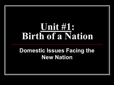 Unit #1: Birth of a Nation Domestic Issues Facing the New Nation.