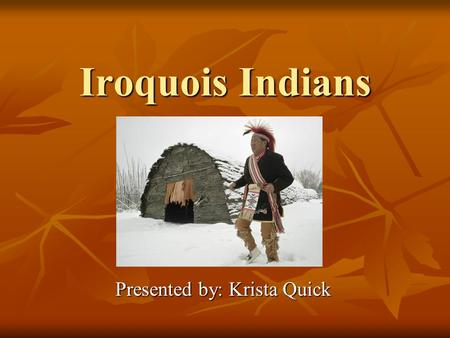 Iroquois Indians Presented by: Krista Quick. How do you pronounce Iroquois? Pronunciation: eer-uh-kwoy. Pronunciation: eer-uh-kwoy. The name Iroquois.